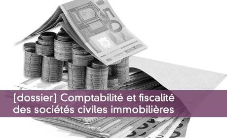 Dossier : comptabilit� et fiscalit� des soci�t�s civiles immobili�res