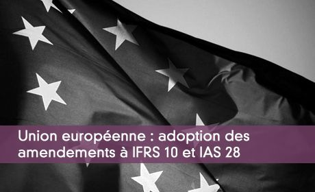 Union europ�enne : adoption des amendements � IFRS 10 et IAS 28