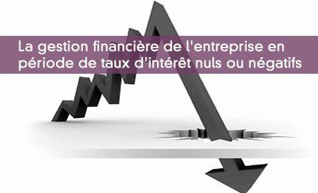 La gestion financi�re de l'entreprise en  p�riode de taux d'int�r�t nuls ou n�gatifs