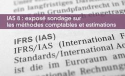 IAS 8 : exposé sondage sur les méthodes comptables et estimations