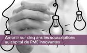 Amortir sur cinq ans les souscriptions au capital de PME innovantes