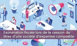 Exonération fiscale lors de la cession de titres d'une société d'expertise comptable
