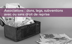 Associations : dons, legs, subventions avec ou sans droit de reprise