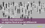 Cadres internationaux : un régime fiscal et social différencié
