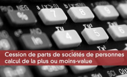 Cession de parts de sociétés de personnes: calcul de la plus ou moins-value