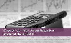 Cession de titres de participation et calcul de la QPFC