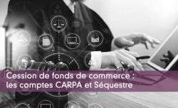Cession de fonds de commerce : les comptes CARPA et Séquestre
