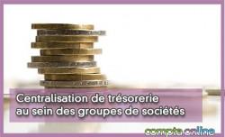 Centralisation de trésorerie au sein des groupes de sociétés