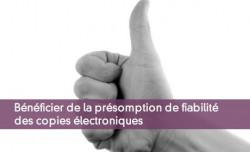 Bénéficier de la présomption de fiabilité des copies électroniques
