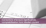 Corrections d'erreurs significatives : comptabilisation hors résultat courant