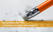 Déclaration de TVA : comment corriger une erreur ?