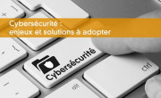 Cybersécurité : enjeux et solutions à adopter