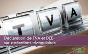 Déclaration de TVA et DEB sur opérations triangulaires