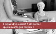 Emploi d'un salarié à domicile : quels avantages fiscaux ?