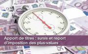 Apport de titres : sursis et report d'imposition des plus-values
