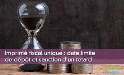 Imprimé fiscal unique : date limite de dépôt et sanction d'un retard
