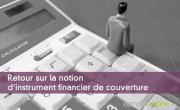 Retour sur la notion d'instrument financier de couverture
