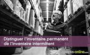 Distinguer l'inventaire permanent de l'inventaire intermittent