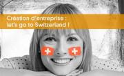 Création d'entreprise : let's go to Switzerland !