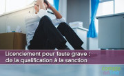 Licenciement pour faute grave : de la qualification à la sanction