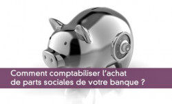 Comment comptabiliser l'achat de parts sociales de votre banque ?