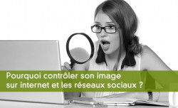 Pourquoi contrôler son image  sur internet et les réseaux sociaux ?