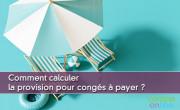 Comment calculer la provision pour congés à payer ?