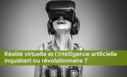 Réalité virtuelle et l'intelligence artificielle inquiétant ou révolutionnaire ?