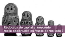 Réduction de capital et trésorerie : réelle opportunité ou fausse bonne idée ?