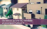 Qu'est-ce qu'une SCI familiale et pourquoi l'utiliser