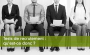 Tests de recrutement : qu'est-ce donc ?