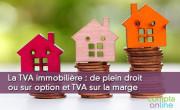 La TVA immobilière : de plein droit ou sur option et TVA sur la marge