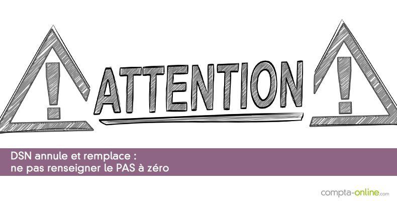 DSN annule et remplace : ne pas renseigner le PAS à zéro