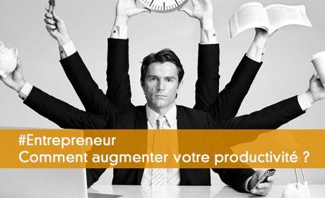 Entrepreneurs, comment augmenter votre productivité ?
