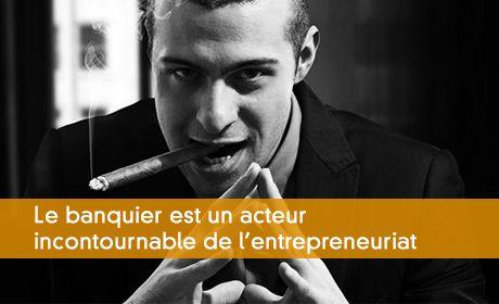Le banquier est un acteur incontournable de l'entrepreneuriat
