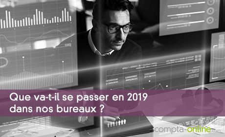 Que va-t-il se passer en 2019 dans nos bureaux ?