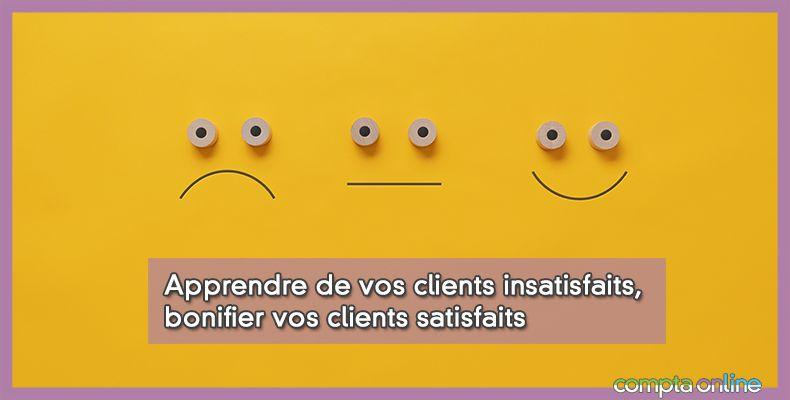Apprendre de vos clients insatisfaits, bonifier vos clients satisfaits