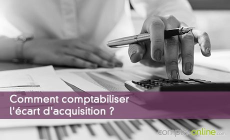 Comment comptabiliser l'écart d'acquisition ?