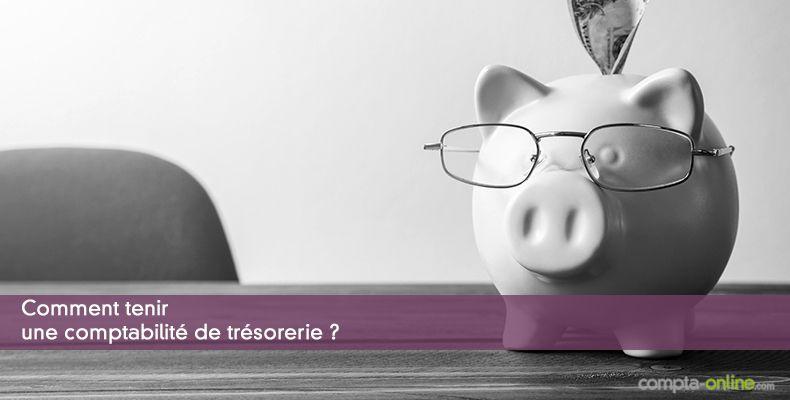 Comment tenir une comptabilité de trésorerie ?