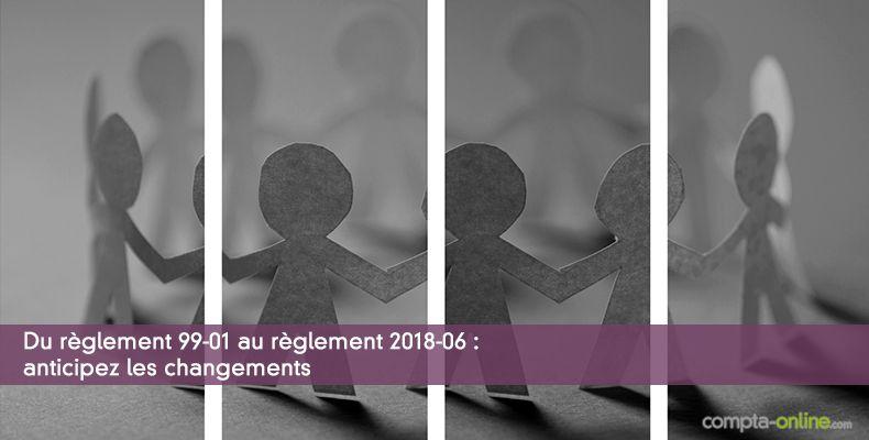 Du règlement 99-01 au règlement 2018-06 : anticipez les changements