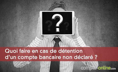 Quoi faire en cas de détention d'un compte bancaire non déclaré ?
