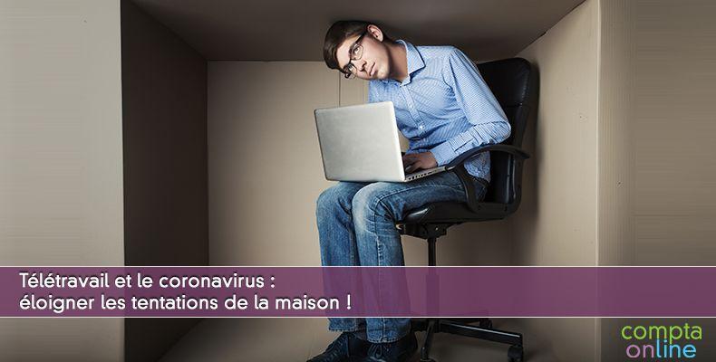 Télétravail et le coronavirus : éloigner les tentations de la maison !