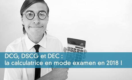 DCG, DSCG et DEC : la calculatrice en « mode examen » en 2018 !