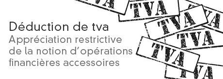 Déduction de TVA : l'appréciation restrictive de la notion d'opérations financières accessoires
