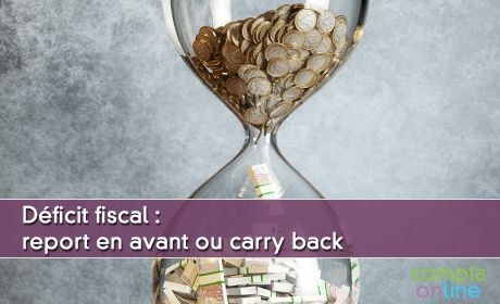 Déficit fiscal : report en avant ou carry back