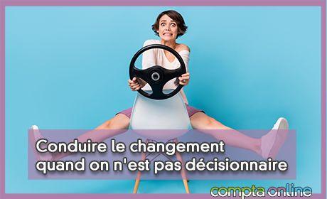 Conduire le changement quand on n'est pas décisionnaire