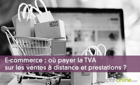 E-commerce : où payer la TVA sur les ventes à distance et prestations ?