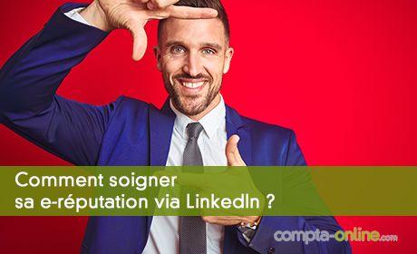 Comment soigner sa e-réputation via LinkedIn ?