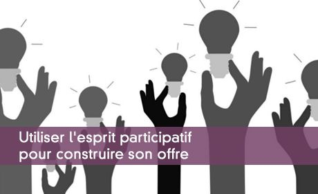 Utiliser l'esprit participatif pour construire son offre