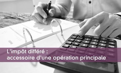 L'impôt différé : accessoire d'une opération principale